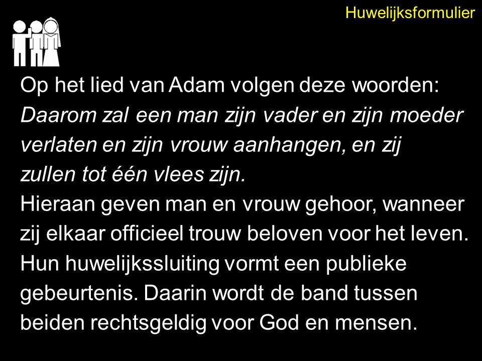Huwelijksformulier Op het lied van Adam volgen deze woorden: Daarom zal een man zijn vader en zijn moeder verlaten en zijn vrouw aanhangen, en zij zul
