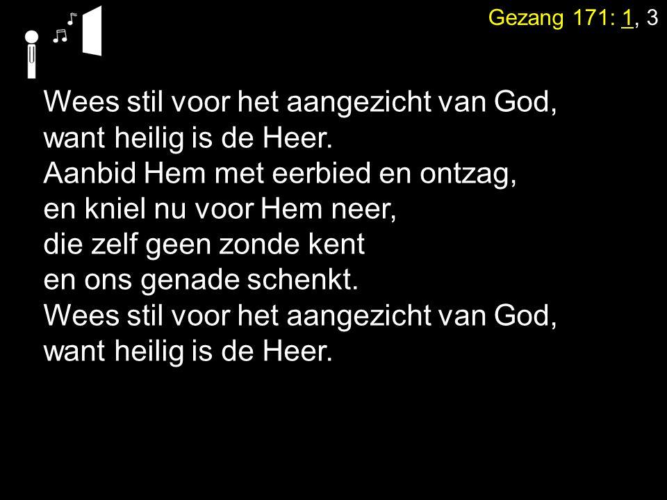 Gezang 171: 1, 3 Wees stil voor het aangezicht van God, want heilig is de Heer. Aanbid Hem met eerbied en ontzag, en kniel nu voor Hem neer, die zelf