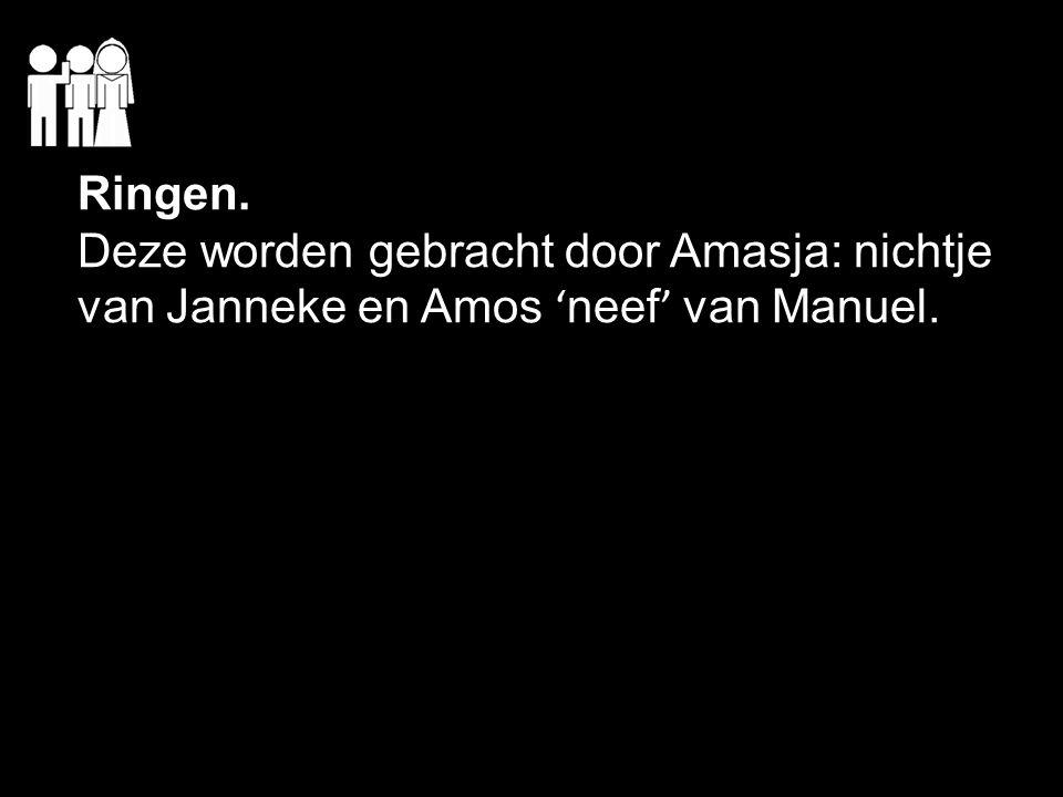 Ringen. Deze worden gebracht door Amasja: nichtje van Janneke en Amos ' neef ' van Manuel.