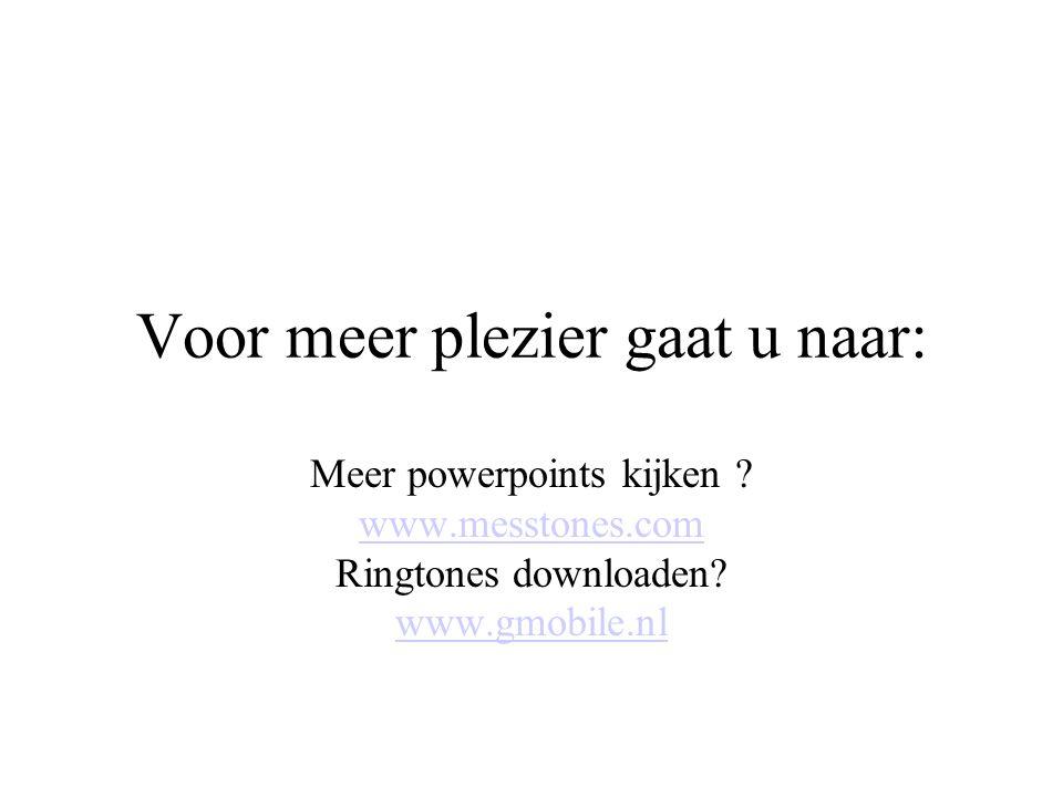Voor meer plezier gaat u naar: Meer powerpoints kijken ? www.messtones.com Ringtones downloaden? www.gmobile.nl