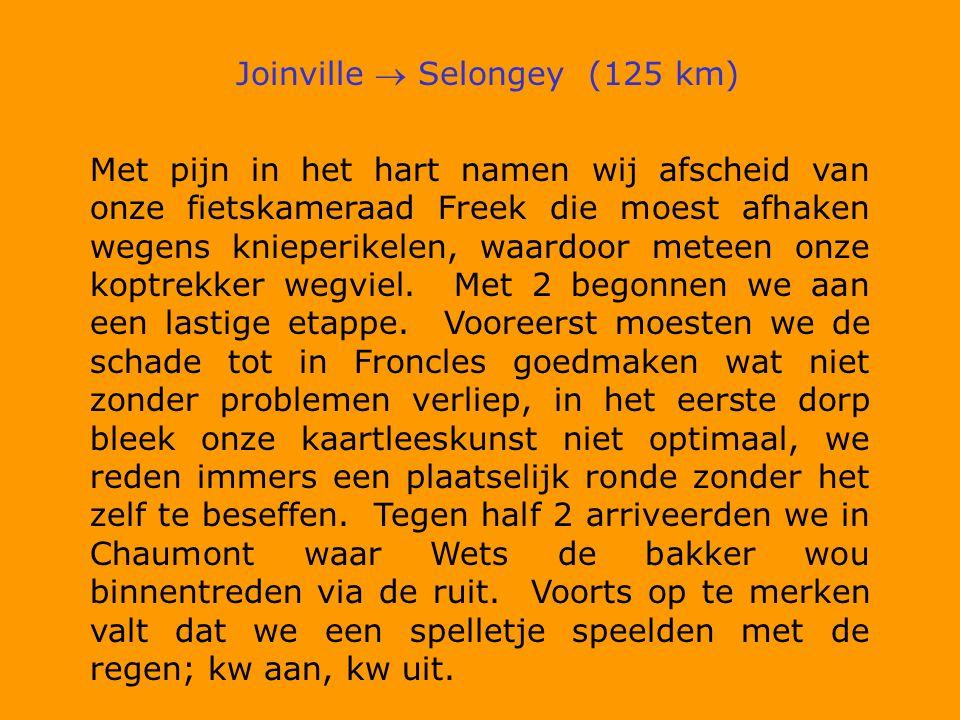 Joinville  Selongey (125 km) Met pijn in het hart namen wij afscheid van onze fietskameraad Freek die moest afhaken wegens knieperikelen, waardoor meteen onze koptrekker wegviel.