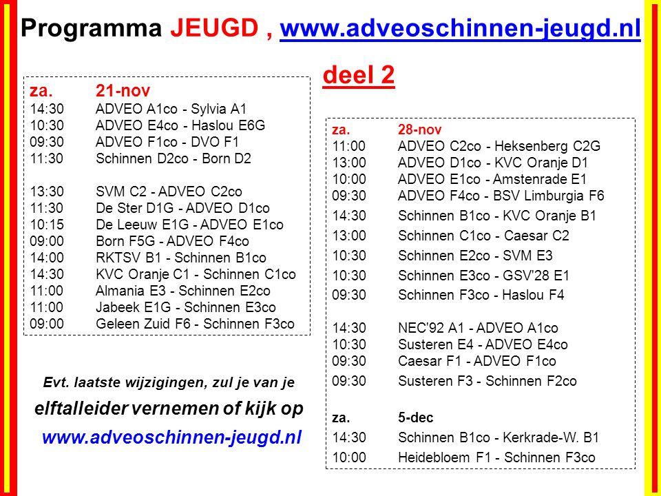 Programma JEUGD, www.adveoschinnen-jeugd.nl deel 2 za.21-nov 14:30ADVEO A1co - Sylvia A1 10:30ADVEO E4co - Haslou E6G 09:30ADVEO F1co - DVO F1 11:30Schinnen D2co - Born D2 13:30SVM C2 - ADVEO C2co 11:30De Ster D1G - ADVEO D1co 10:15De Leeuw E1G - ADVEO E1co 09:00Born F5G - ADVEO F4co 14:00RKTSV B1 - Schinnen B1co 14:30KVC Oranje C1 - Schinnen C1co 11:00Almania E3 - Schinnen E2co 11:00Jabeek E1G - Schinnen E3co 09:00Geleen Zuid F6 - Schinnen F3co za.28-nov 11:00ADVEO C2co - Heksenberg C2G 13:00ADVEO D1co - KVC Oranje D1 10:00ADVEO E1co - Amstenrade E1 09:30ADVEO F4co - BSV Limburgia F6 14:30Schinnen B1co - KVC Oranje B1 13:00Schinnen C1co - Caesar C2 10:30Schinnen E2co - SVM E3 10:30Schinnen E3co - GSV 28 E1 09:30Schinnen F3co - Haslou F4 14:30NEC 92 A1 - ADVEO A1co 10:30Susteren E4 - ADVEO E4co 09:30Caesar F1 - ADVEO F1co 09:30Susteren F3 - Schinnen F2co za.5-dec 14:30Schinnen B1co - Kerkrade-W.
