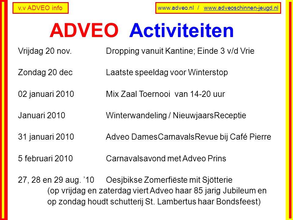 v.v ADVEO info www.adveo.nl / www.adveoschinnen-jeugd.nl Vrijdag 20 nov.Dropping vanuit Kantine; Einde 3 v/d Vrie Zondag 20 decLaatste speeldag voor Winterstop 02 januari 2010 Mix Zaal Toernooi van 14-20 uur Januari 2010Winterwandeling / NieuwjaarsReceptie 31 januari 2010 Adveo DamesCarnavalsRevue bij Café Pierre 5 februari 2010 Carnavalsavond met Adveo Prins 27, 28 en 29 aug.