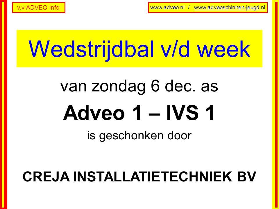 v.v ADVEO info www.adveo.nl / www.adveoschinnen-jeugd.nl van zondag 6 dec. as Adveo 1 – IVS 1 is geschonken door CREJA INSTALLATIETECHNIEK BV Wedstrij