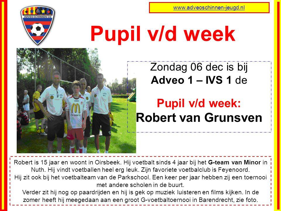 Pupil v/d week www.adveoschinnen-jeugd.nl Robert is 15 jaar en woont in Oirsbeek. Hij voetbalt sinds 4 jaar bij het G-team van Minor in Nuth. Hij vind