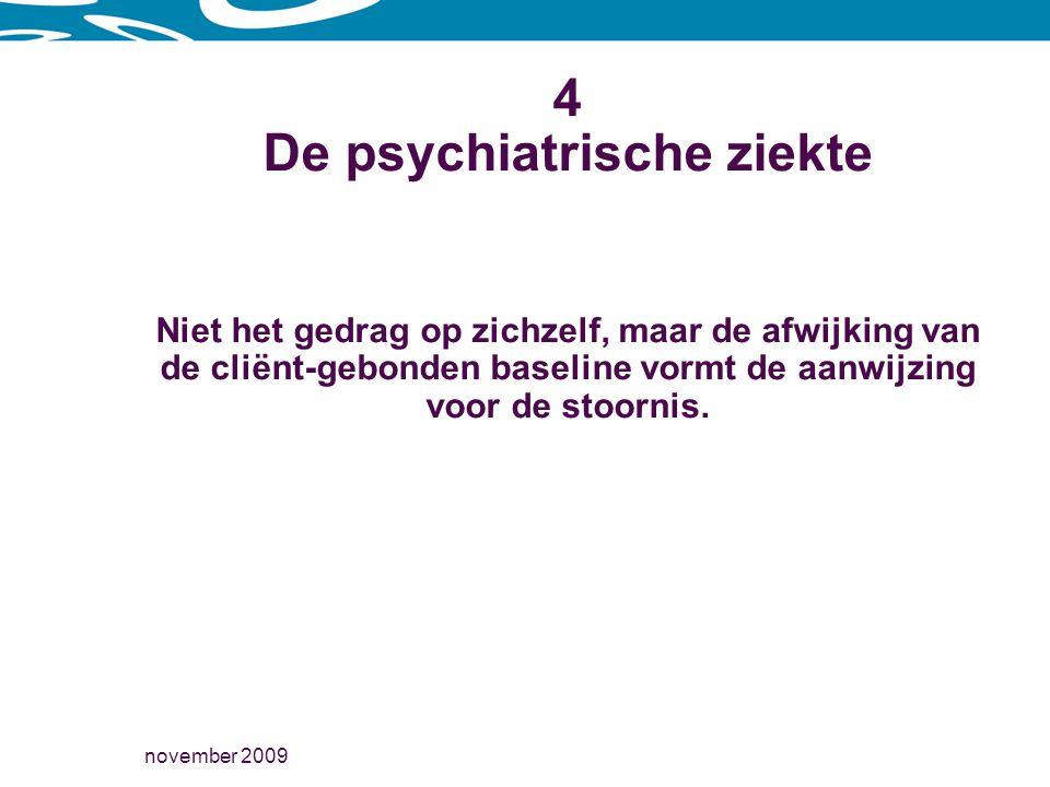 november 2009 4 De psychiatrische ziekte Niet het gedrag op zichzelf, maar de afwijking van de cliënt-gebonden baseline vormt de aanwijzing voor de stoornis.
