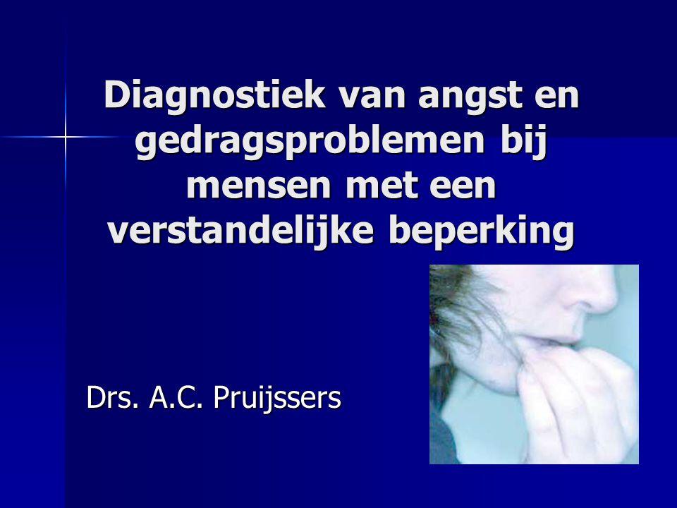 Diagnostiek van angst en gedragsproblemen bij mensen met een verstandelijke beperking Drs. A.C. Pruijssers