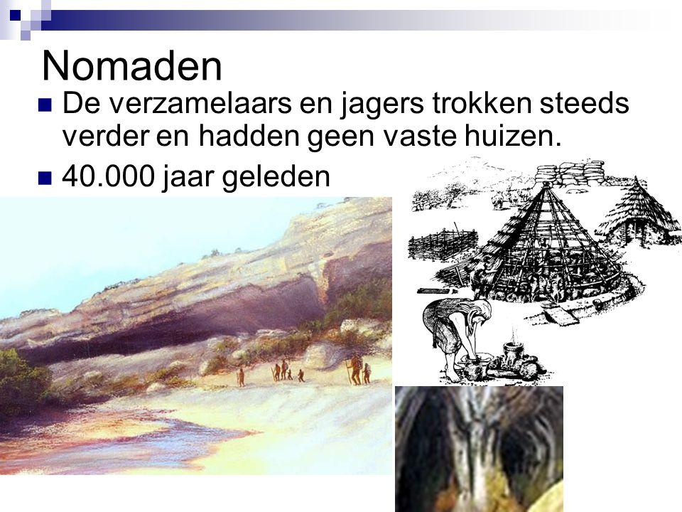 Nomaden De verzamelaars en jagers trokken steeds verder en hadden geen vaste huizen. 40.000 jaar geleden