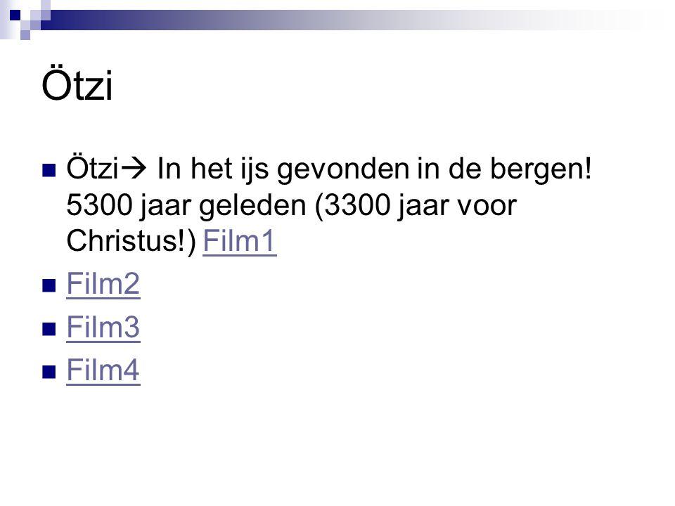 Ötzi Ötzi  In het ijs gevonden in de bergen! 5300 jaar geleden (3300 jaar voor Christus!) Film1Film1 Film2 Film3 Film4