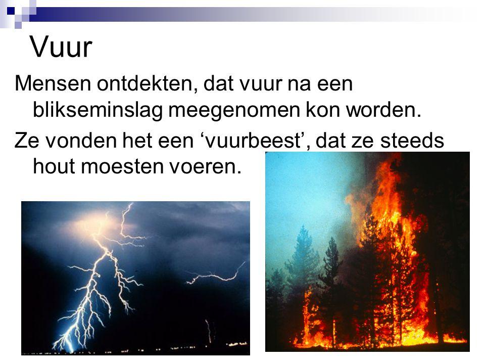 Vuur Mensen ontdekten, dat vuur na een blikseminslag meegenomen kon worden. Ze vonden het een 'vuurbeest', dat ze steeds hout moesten voeren.