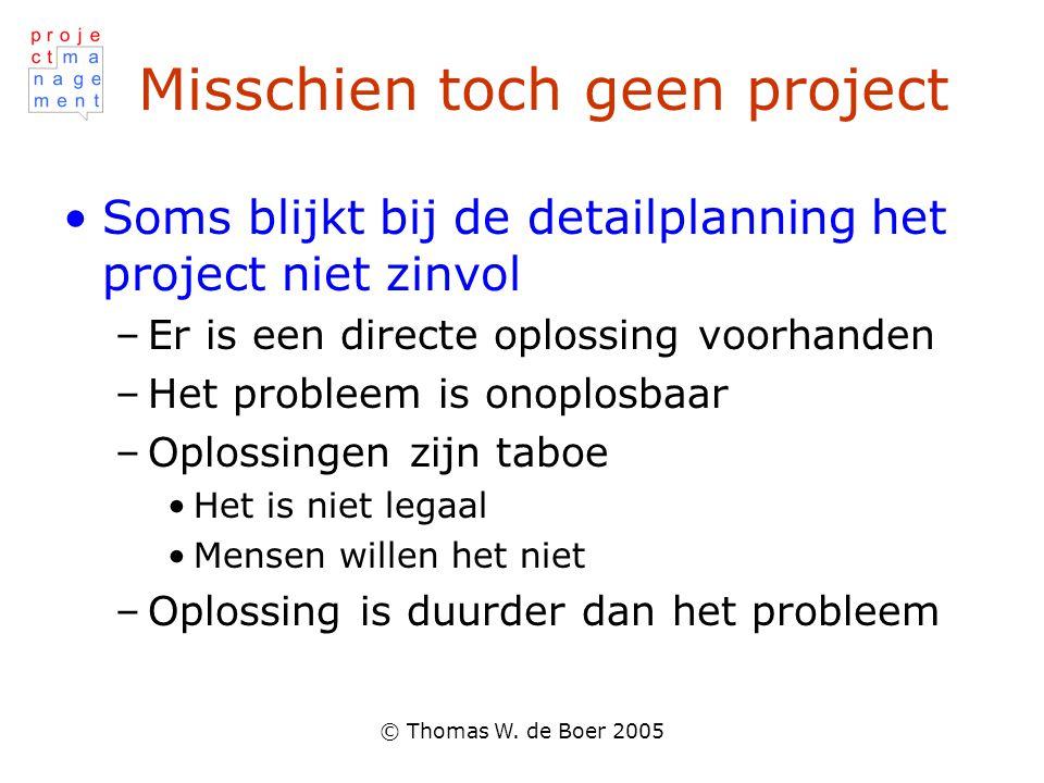 © Thomas W. de Boer 2005 Misschien toch geen project Soms blijkt bij de detailplanning het project niet zinvol –Er is een directe oplossing voorhanden