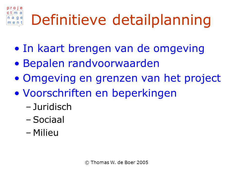 © Thomas W. de Boer 2005 Definitieve detailplanning In kaart brengen van de omgeving Bepalen randvoorwaarden Omgeving en grenzen van het project Voors
