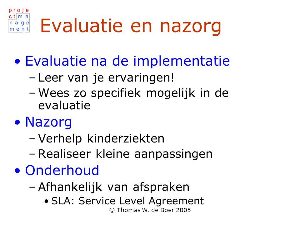 © Thomas W. de Boer 2005 Evaluatie en nazorg Evaluatie na de implementatie –Leer van je ervaringen! –Wees zo specifiek mogelijk in de evaluatie Nazorg