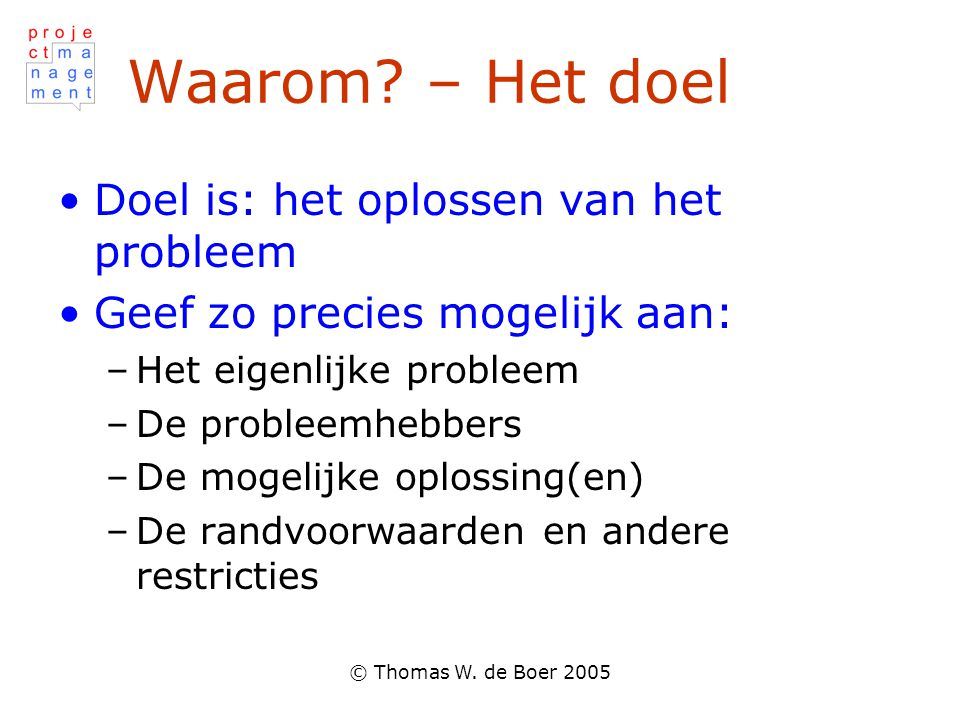 © Thomas W. de Boer 2005 Waarom? – Het doel Doel is: het oplossen van het probleem Geef zo precies mogelijk aan: –Het eigenlijke probleem –De probleem