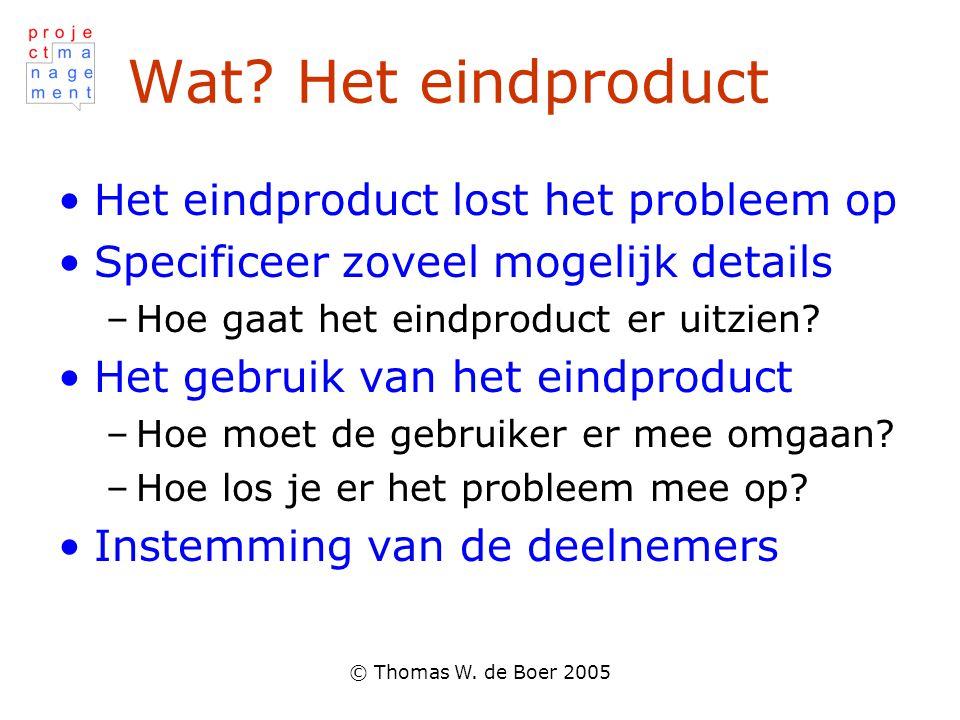 © Thomas W. de Boer 2005 Wat? Het eindproduct Het eindproduct lost het probleem op Specificeer zoveel mogelijk details –Hoe gaat het eindproduct er ui