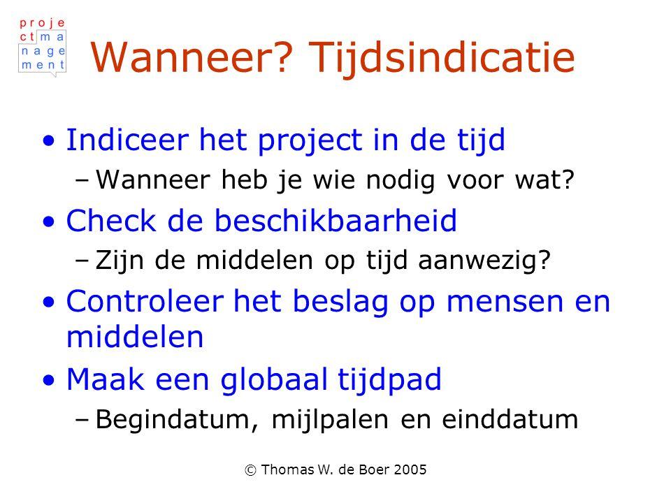 © Thomas W. de Boer 2005 Wanneer? Tijdsindicatie Indiceer het project in de tijd –Wanneer heb je wie nodig voor wat? Check de beschikbaarheid –Zijn de