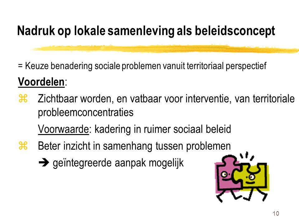 10 Nadruk op lokale samenleving als beleidsconcept = Keuze benadering sociale problemen vanuit territoriaal perspectief Voordelen : zZichtbaar worden, en vatbaar voor interventie, van territoriale probleemconcentraties Voorwaarde: kadering in ruimer sociaal beleid zBeter inzicht in samenhang tussen problemen  geïntegreerde aanpak mogelijk