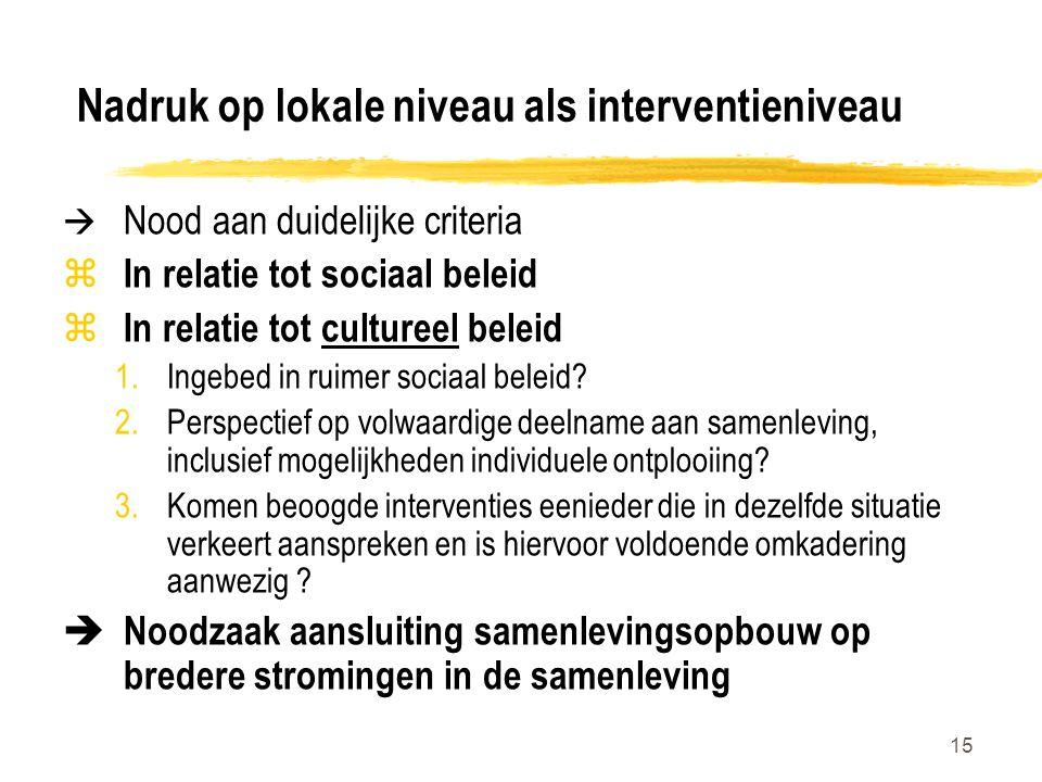 15 Nadruk op lokale niveau als interventieniveau  Nood aan duidelijke criteria z In relatie tot sociaal beleid z In relatie tot cultureel beleid 1.Ingebed in ruimer sociaal beleid.