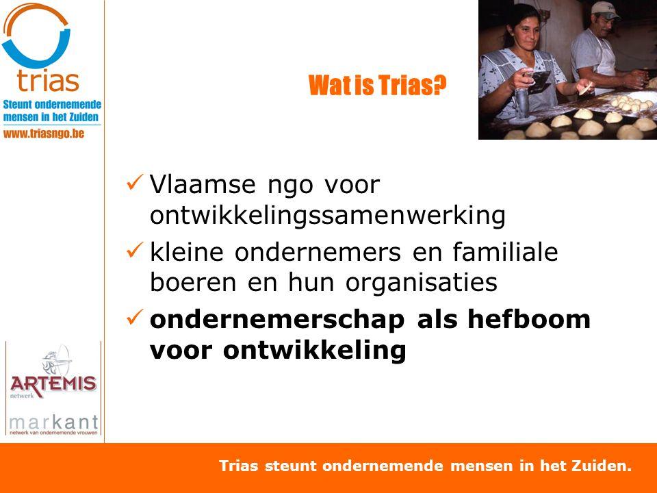 Trias steunt ondernemende mensen in het Zuiden. Wat is Trias? Vlaamse ngo voor ontwikkelingssamenwerking kleine ondernemers en familiale boeren en hun