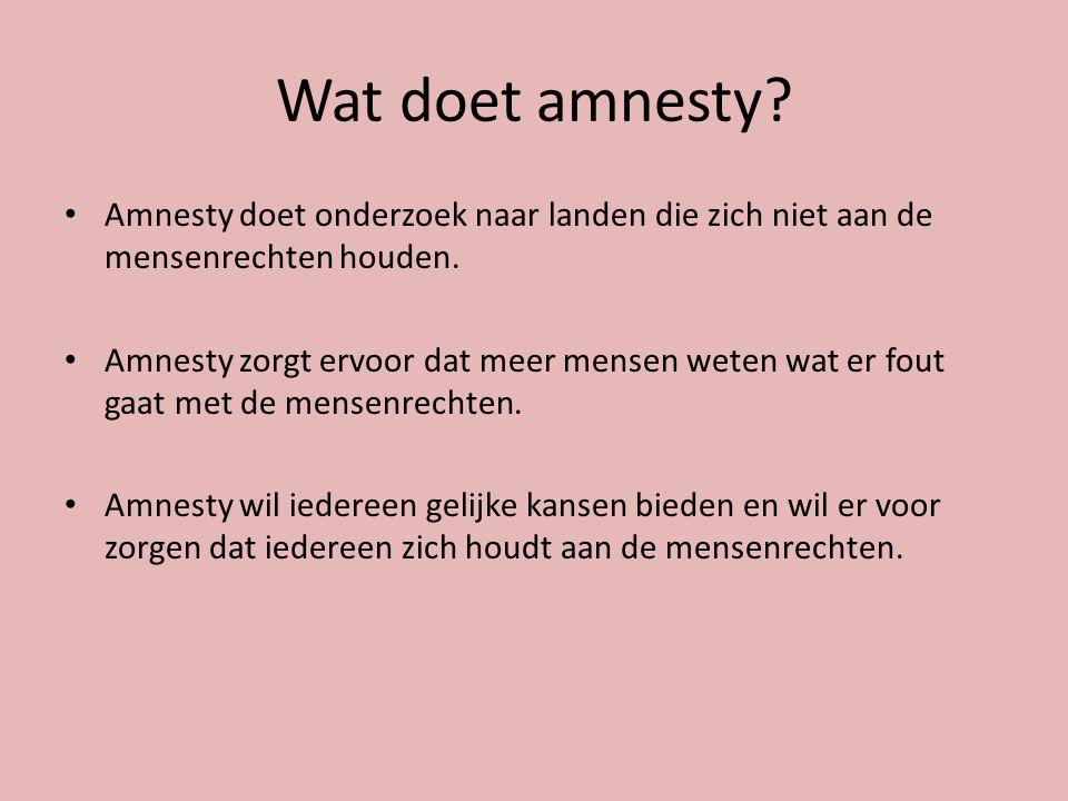 Wat doet amnesty.Amnesty doet onderzoek naar landen die zich niet aan de mensenrechten houden.