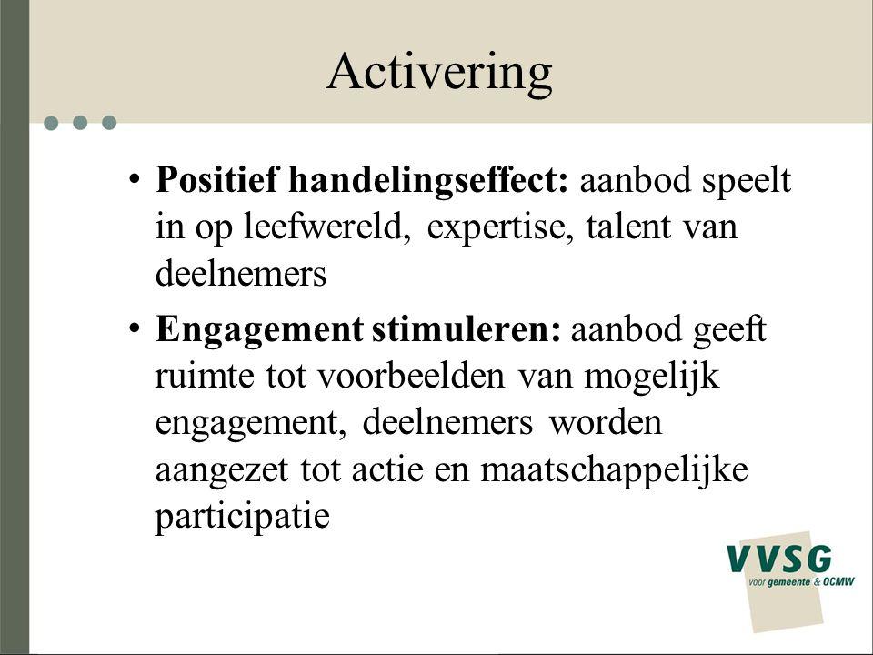 Activering Positief handelingseffect: aanbod speelt in op leefwereld, expertise, talent van deelnemers Engagement stimuleren: aanbod geeft ruimte tot voorbeelden van mogelijk engagement, deelnemers worden aangezet tot actie en maatschappelijke participatie
