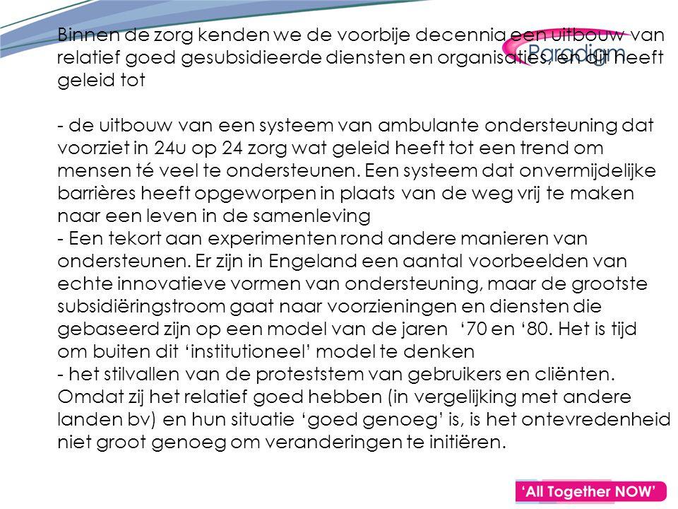 Binnen de zorg kenden we de voorbije decennia een uitbouw van relatief goed gesubsidieerde diensten en organisaties, en dit heeft geleid tot - de uitbouw van een systeem van ambulante ondersteuning dat voorziet in 24u op 24 zorg wat geleid heeft tot een trend om mensen té veel te ondersteunen.