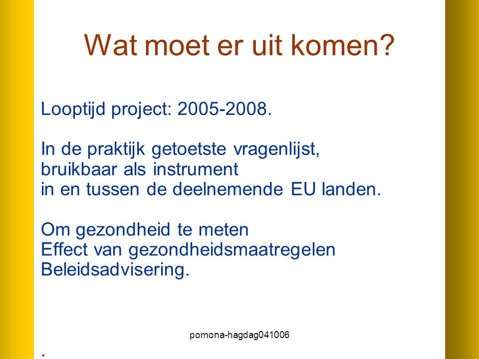pomona-hagdag041006 Wat moet er uit komen? Looptijd project: 2005-2008. In de praktijk getoetste vragenlijst, bruikbaar als instrument in en tussen de