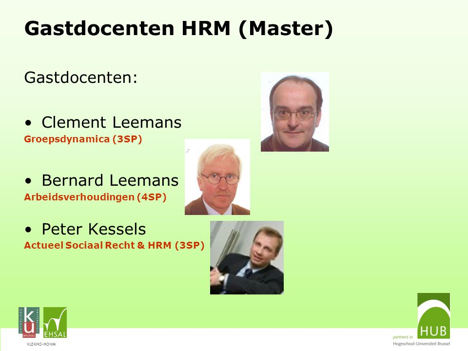 VLEKHO-HONIM Gastdocenten HRM (Master) Gastdocenten: Clement Leemans Groepsdynamica (3SP) Bernard Leemans Arbeidsverhoudingen (4SP) Peter Kessels Actu