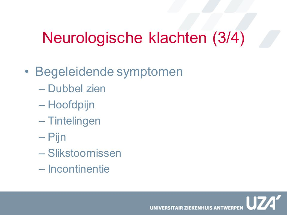 Neurologische klachten (3/4) Begeleidende symptomen –Dubbel zien –Hoofdpijn –Tintelingen –Pijn –Slikstoornissen –Incontinentie