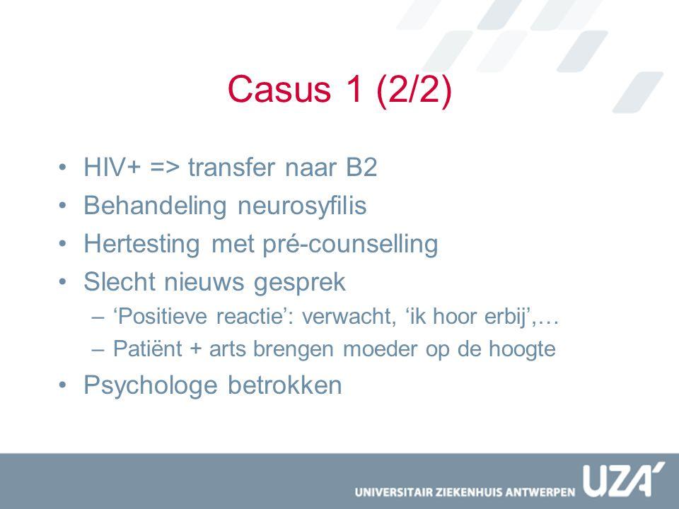 Casus 1 (2/2) HIV+ => transfer naar B2 Behandeling neurosyfilis Hertesting met pré-counselling Slecht nieuws gesprek –'Positieve reactie': verwacht, '