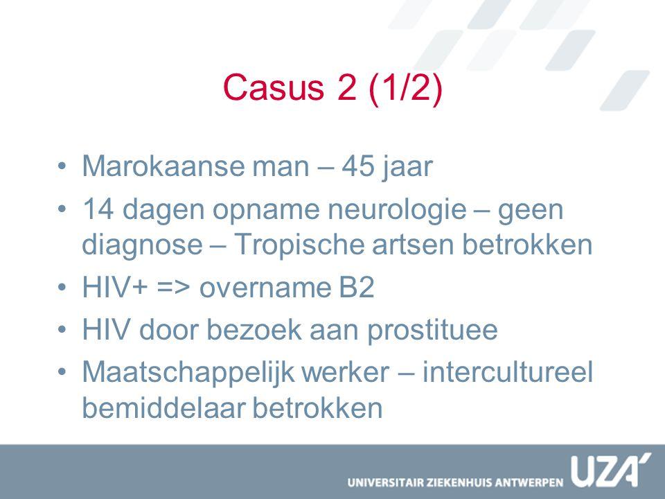 Casus 2 (1/2) Marokaanse man – 45 jaar 14 dagen opname neurologie – geen diagnose – Tropische artsen betrokken HIV+ => overname B2 HIV door bezoek aan