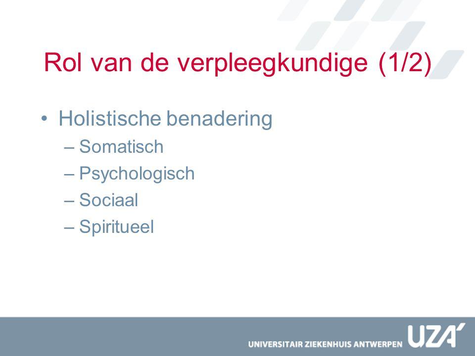 Rol van de verpleegkundige (1/2) Holistische benadering –Somatisch –Psychologisch –Sociaal –Spiritueel