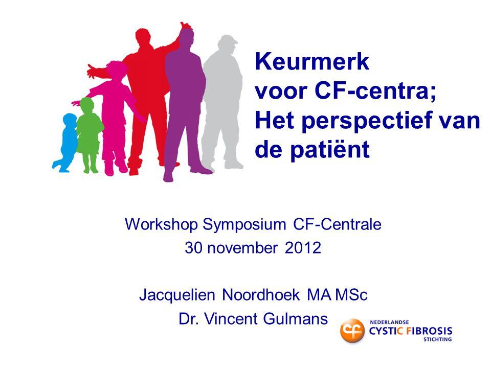 Keurmerk voor CF-centra; Het perspectief van de patiënt Workshop Symposium CF-Centrale 30 november 2012 Jacquelien Noordhoek MA MSc Dr.