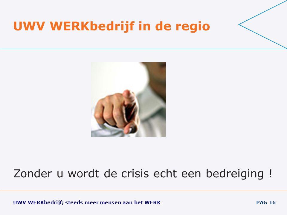 UWV WERKbedrijf; steeds meer mensen aan het WERK PAG 16 UWV WERKbedrijf in de regio Zonder u wordt de crisis echt een bedreiging !