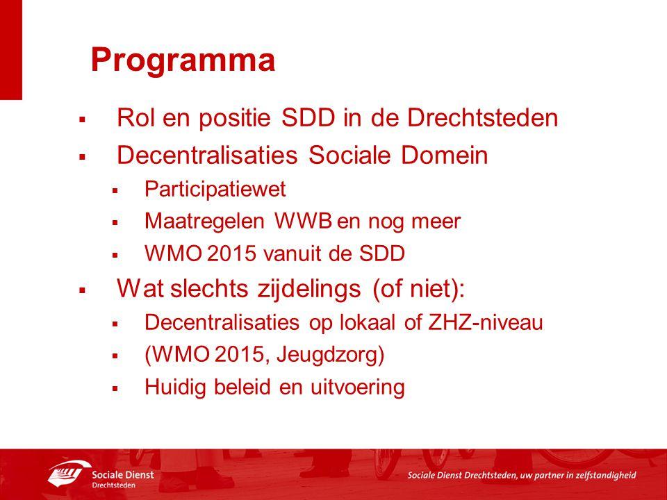 Programma  Rol en positie SDD in de Drechtsteden  Decentralisaties Sociale Domein  Participatiewet  Maatregelen WWB en nog meer  WMO 2015 vanuit de SDD  Wat slechts zijdelings (of niet):  Decentralisaties op lokaal of ZHZ-niveau  (WMO 2015, Jeugdzorg)  Huidig beleid en uitvoering