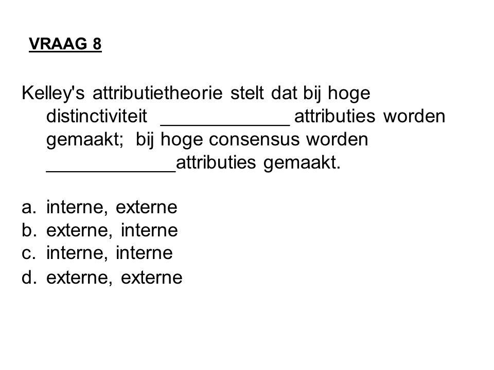 VRAAG 8 Kelley s attributietheorie stelt dat bij hoge distinctiviteit ____________ attributies worden gemaakt; bij hoge consensus worden ____________attributies gemaakt.