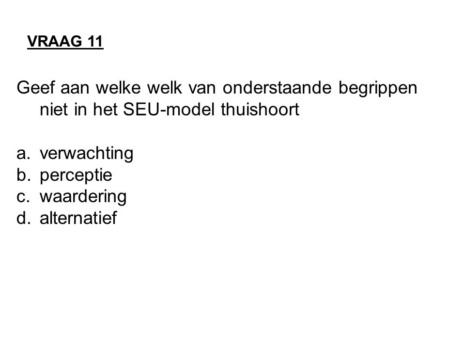Geef aan welke welk van onderstaande begrippen niet in het SEU-model thuishoort a.verwachting b.perceptie c.waardering d.alternatief VRAAG 11