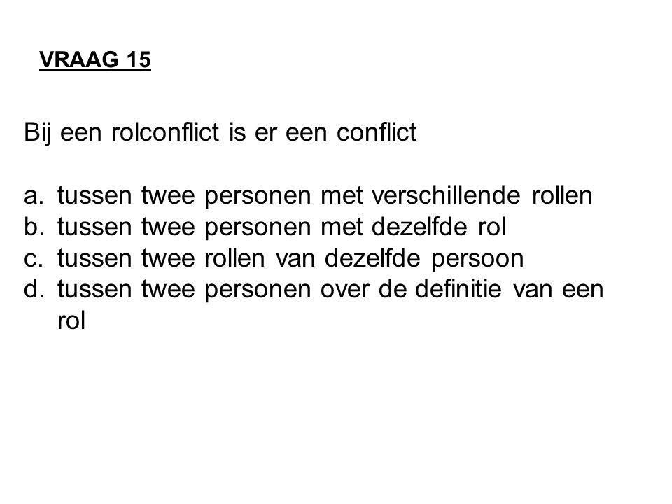 Bij een rolconflict is er een conflict a.tussen twee personen met verschillende rollen b.tussen twee personen met dezelfde rol c.tussen twee rollen van dezelfde persoon d.tussen twee personen over de definitie van een rol VRAAG 15