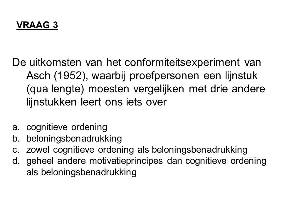 VRAAG 3 De uitkomsten van het conformiteitsexperiment van Asch (1952), waarbij proefpersonen een lijnstuk (qua lengte) moesten vergelijken met drie andere lijnstukken leert ons iets over a.cognitieve ordening b.beloningsbenadrukking c.zowel cognitieve ordening als beloningsbenadrukking d.geheel andere motivatieprincipes dan cognitieve ordening als beloningsbenadrukking