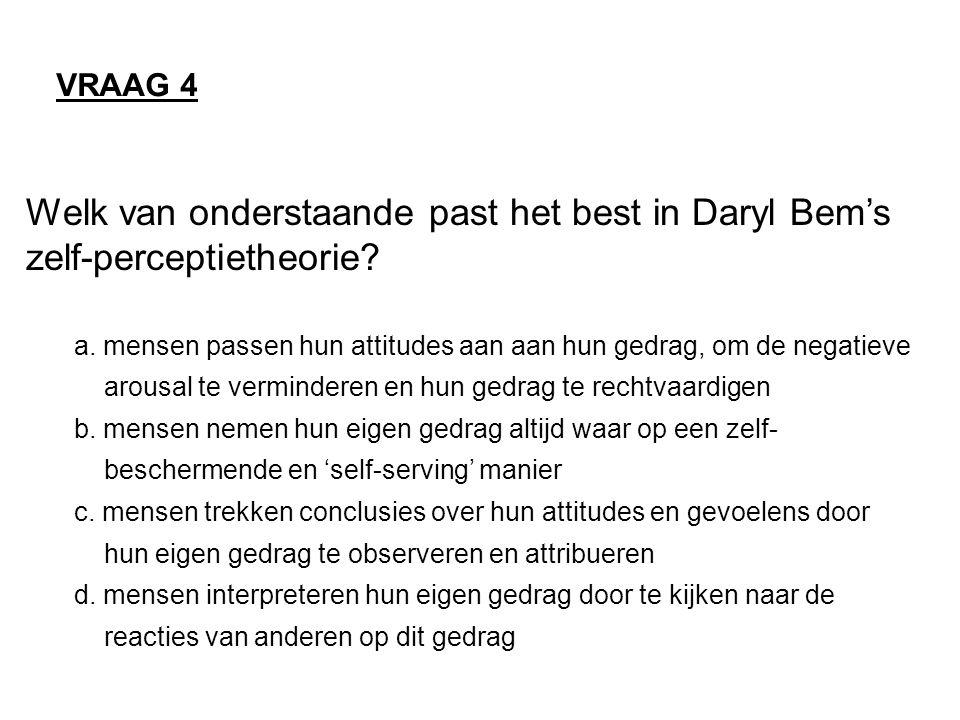 Welk van onderstaande past het best in Daryl Bem's zelf-perceptietheorie? a. mensen passen hun attitudes aan aan hun gedrag, om de negatieve arousal t