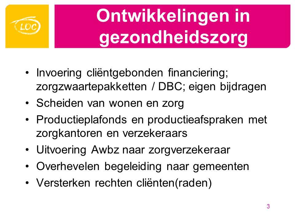 Ontwikkelingen in gezondheidszorg Invoering cliëntgebonden financiering; zorgzwaartepakketten / DBC; eigen bijdragen Scheiden van wonen en zorg Productieplafonds en productieafspraken met zorgkantoren en verzekeraars Uitvoering Awbz naar zorgverzekeraar Overhevelen begeleiding naar gemeenten Versterken rechten cliënten(raden) 3