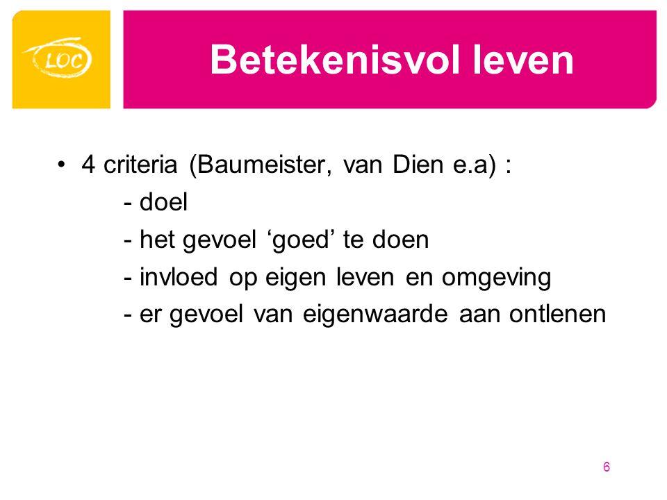Betekenisvol leven 4 criteria (Baumeister, van Dien e.a) : - doel - het gevoel 'goed' te doen - invloed op eigen leven en omgeving - er gevoel van eigenwaarde aan ontlenen 6