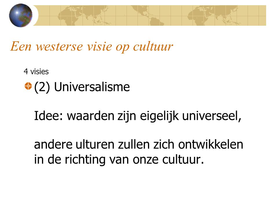 Een westerse visie op cultuur 4 visies (2) Universalisme Idee: waarden zijn eigelijk universeel, andere ulturen zullen zich ontwikkelen in de richting van onze cultuur.