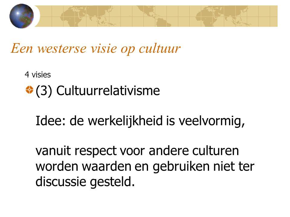 Een westerse visie op cultuur 4 visies (3) Cultuurrelativisme Idee: de werkelijkheid is veelvormig, vanuit respect voor andere culturen worden waarden