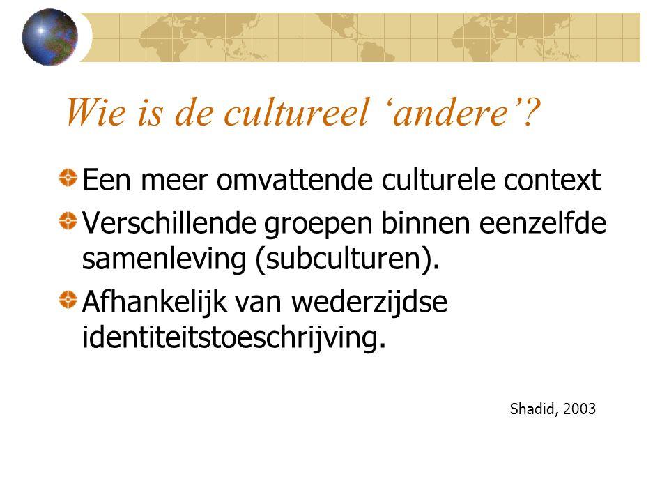 Wie is de cultureel 'andere'? Een meer omvattende culturele context Verschillende groepen binnen eenzelfde samenleving (subculturen). Afhankelijk van
