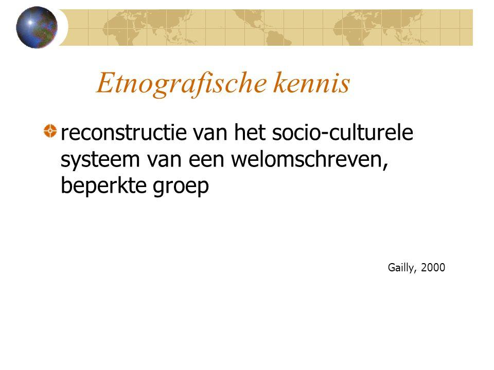 Etnografische kennis reconstructie van het socio-culturele systeem van een welomschreven, beperkte groep Gailly, 2000