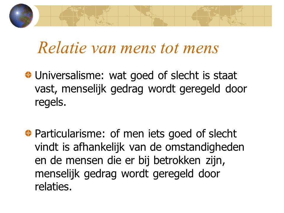 Relatie van mens tot mens Universalisme: wat goed of slecht is staat vast, menselijk gedrag wordt geregeld door regels. Particularisme: of men iets go