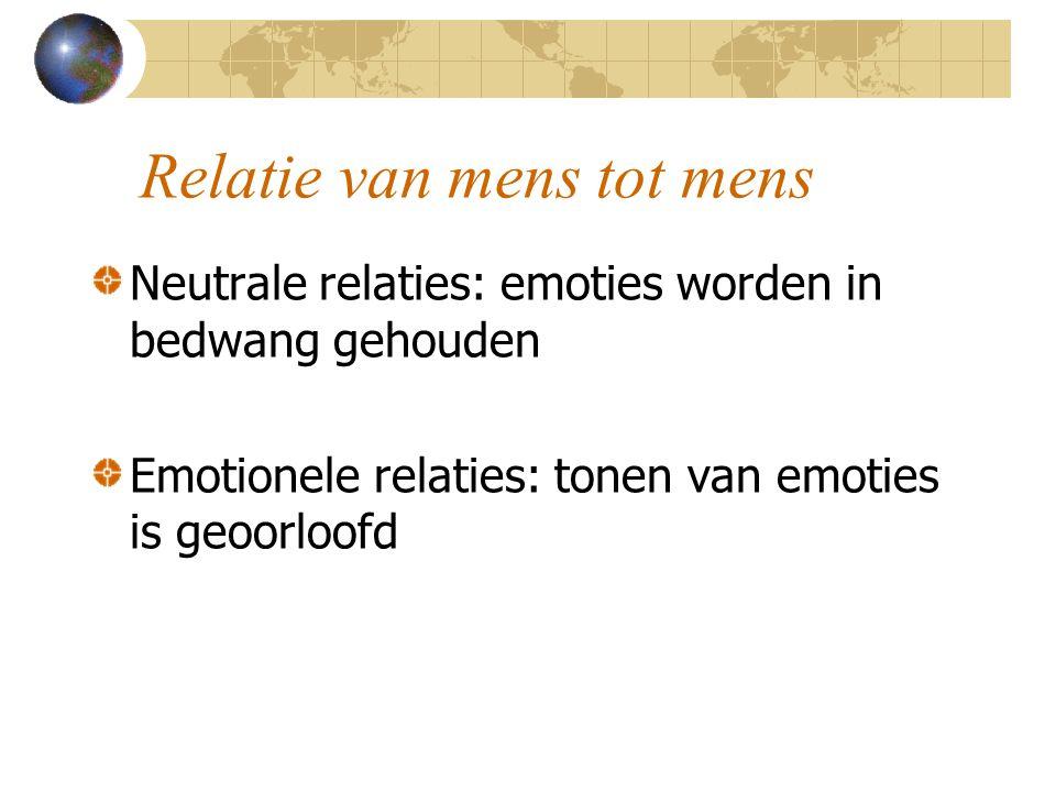 Relatie van mens tot mens Neutrale relaties: emoties worden in bedwang gehouden Emotionele relaties: tonen van emoties is geoorloofd