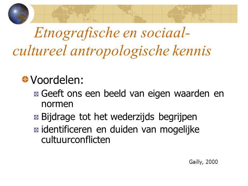 Etnografische en sociaal- cultureel antropologische kennis Voordelen: Geeft ons een beeld van eigen waarden en normen Bijdrage tot het wederzijds begrijpen identificeren en duiden van mogelijke cultuurconflicten Gailly, 2000