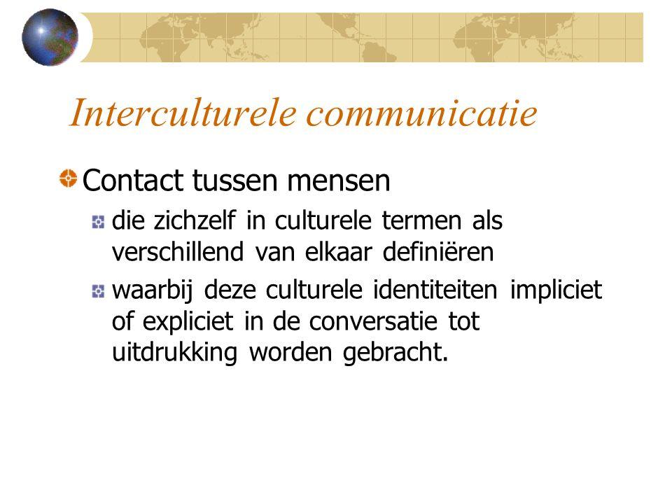 Interculturele communicatie Contact tussen mensen die zichzelf in culturele termen als verschillend van elkaar definiëren waarbij deze culturele identiteiten impliciet of expliciet in de conversatie tot uitdrukking worden gebracht.